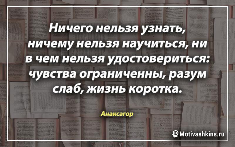 Ничего нельзя узнать, ничему нельзя научиться, ни в чем нельзя удостовериться: чувства ограниченны, разум слаб, жизнь коротка.