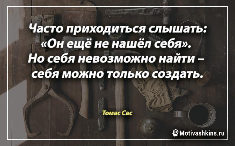 Часто приходиться слышать: «Он ещё не нашёл себя». Но себя невозможно найти – себя можно только создать.