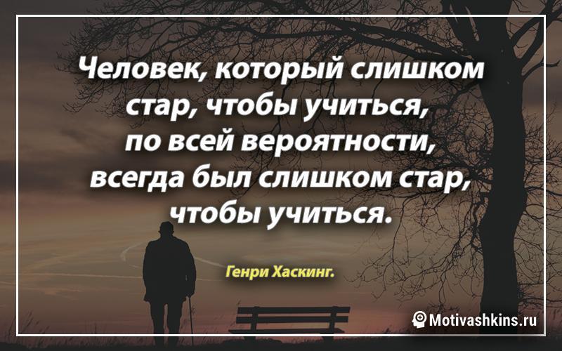Человек, который слишком стар, чтобы учиться, по всей вероятности, всегда был слишком стар, чтобы учиться.