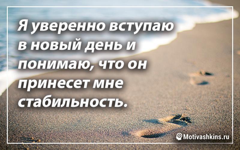 Я уверенно вступаю в новый день и понимаю, что он принесет мне стабильность.