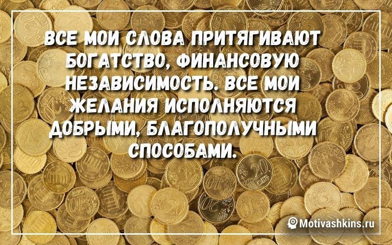 Все мои слова притягивают богатство, финансовую независимость. Все мои желания исполняются добрыми, благополучными способами.